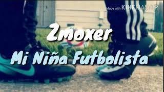 ❤⚽Mi Niña Futbolista⚽❤  Zmoxer.  (Rap Romántico de amor para dedicar/2018♬♪)