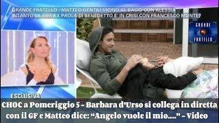 CHOC a Pomeriggio 5 - Barbara d'Urso in diretta con il GF e Matteo dice:Angelo vuole il mio....