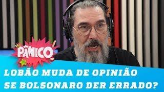 Lobão está preparado para mudar de opinião caso Bolsonaro dê errado?