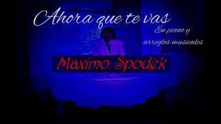 MAXIMO SPODEK, AHORA QUE TE VAS